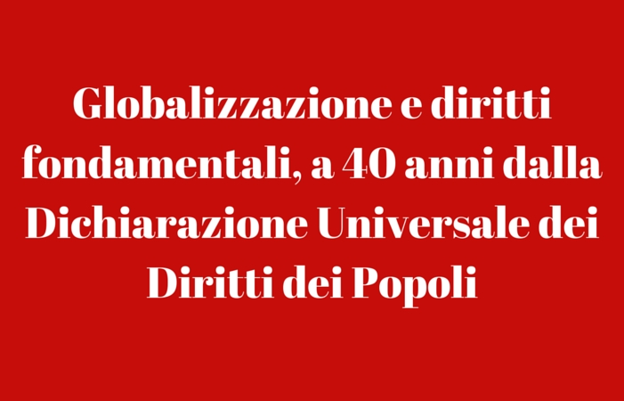 Globalizzazione e diritti fondamentali, a 40 anni dalla Dichiarazione Universale dei Diritti dei Popoli